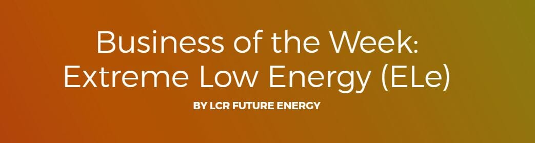 LCR Future Energy votes  Extreme Low Energy (ELe) Business of the Week
